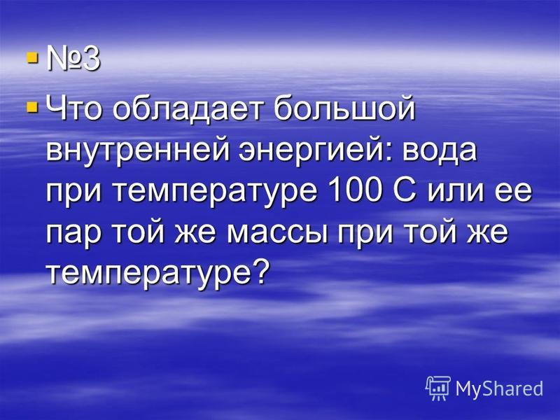 3 Что обладает большой внутренней энергией: вода при температуре 100 С или ее пар той же массы при той же температуре?