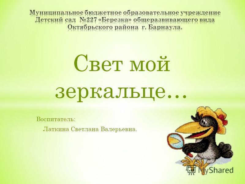 Свет мой зеркальце… Воспитатель: Латкина Светлана Валерьевна.