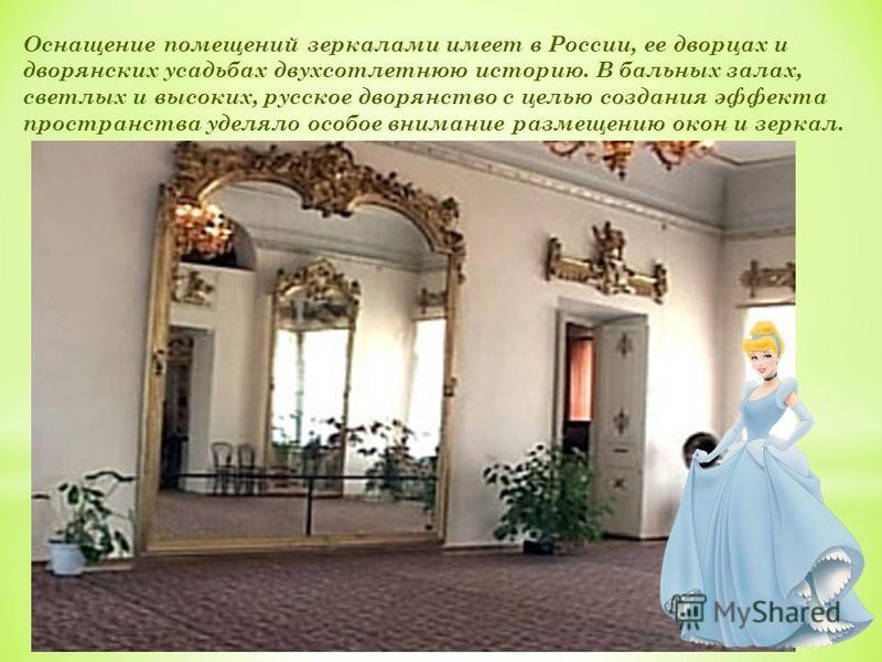 Оснащение помещений зеркалами имеет в России, ее дворцах и дворянских усадьбах двухсотлетнюю историю. В бальных залах, светлых и высоких, русское дворянство с целью создания эффекта пространства уделяло особое внимание размещению окон и зеркал.