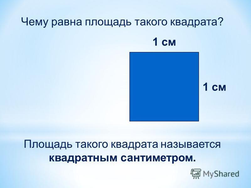 1 см Чему равна площадь такого квадрата? Площадь такого квадрата называется квадратным сантиметром.