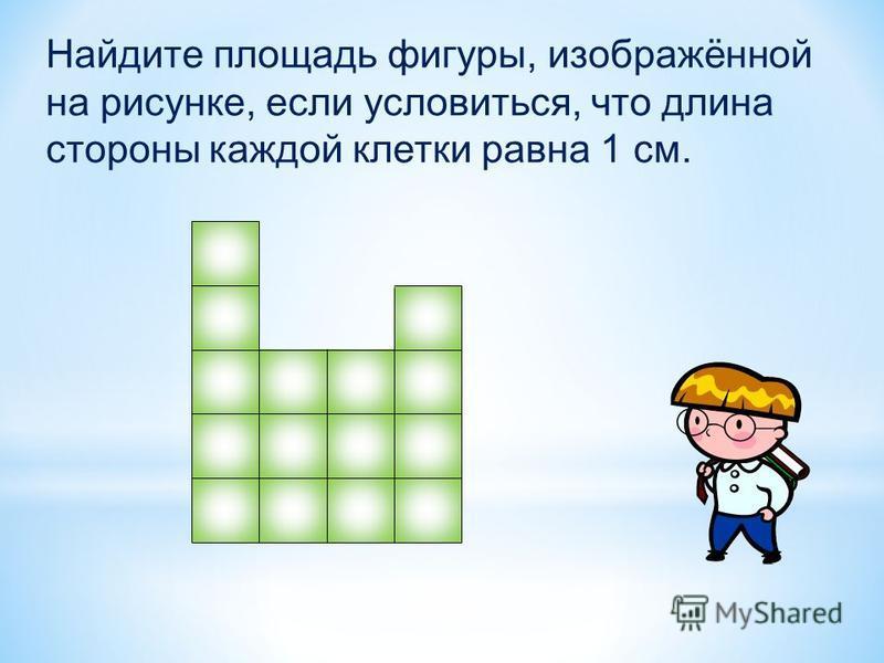 Найдите площадь фигуры, изображённой на рисунке, если условиться, что длина стороны каждой клетки равна 1 см.