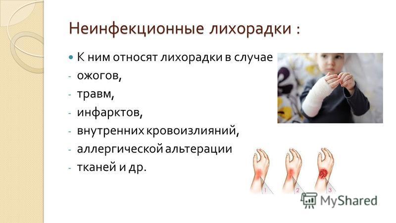 Неинфекционные лихорадки : Неинфекционные лихорадки : К ним относят лихорадки в случае - ожогов, - травм, - инфарктов, - внутренних кровоизлияний, - аллергической альтерации - тканей и др.