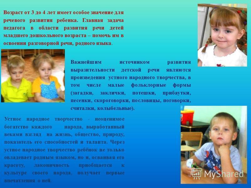 Возраст от 3 до 4 лет имеет особое значение для речевого развития ребенка. Главная задача педагога в области развития речи детей младшего дошкольного возраста – помочь им в освоении разговорной речи, родного языка. Важнейшим источником развития выраз