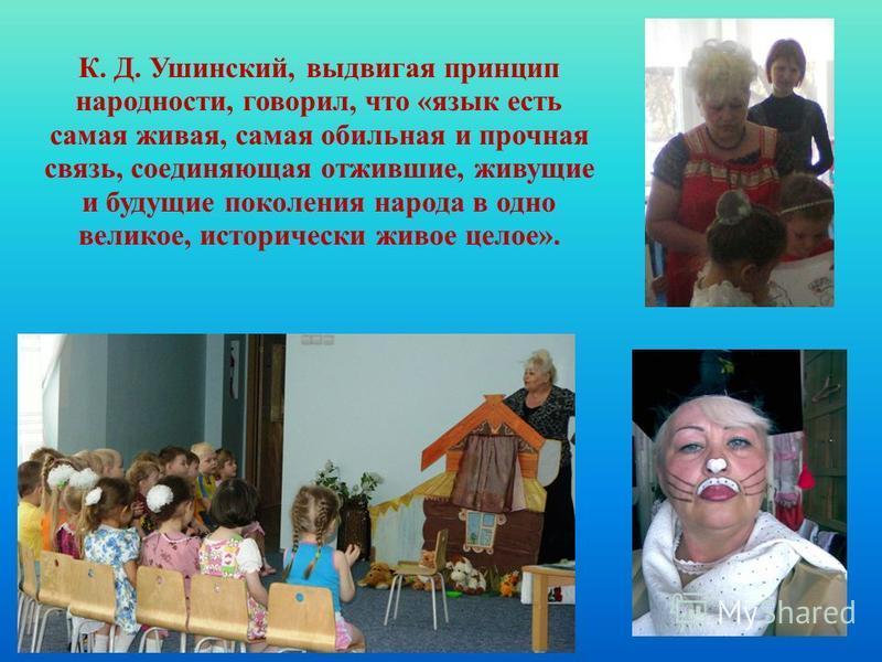 К. Д. Ушинский, выдвигая принцип народности, говорил, что «язык есть самая живая, самая обильная и прочная связь, соединяющая отжившие, живущие и будущие поколения народа в одно великое, исторически живое целое».