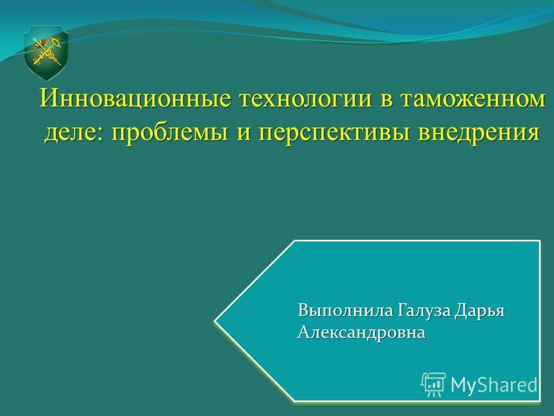 Инновационные технологии в таможенном деле: проблемы и перспективы внедрения Выполнила Галуза Дарья Александровна