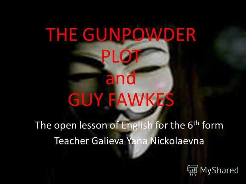 THE GUNPOWDER PLOT and GUY FAWKES The open lesson of English for the 6 th form Teacher Galieva Yana Nickolaevna