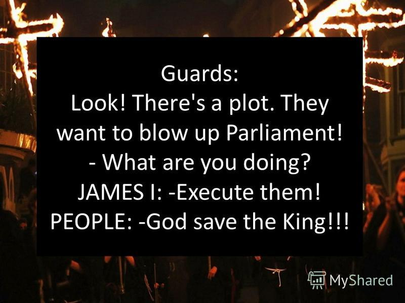 Guards: Look! Тhеrе's a plot. Thеу want to blow up Parliamеnt! - What are you doing? JAMES I: -Execute them! PEOPLE: -God save the King!!!