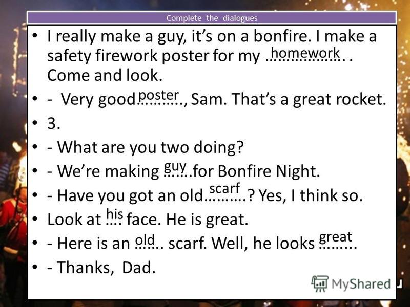 Complete the dialogues I really make a guy, its on a bonfire. I make a safety firework poster for my ……………….. Come and look. - Very good……….., Sam. Thats a great rocket. 3. - What are you two doing? - Were making …….for Bonfire Night. - Have you got