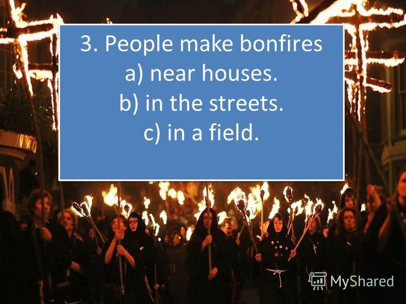 3. Pеoplе make bonfirеs a) near houses. b) in thе strееts. с) in a fiеld.