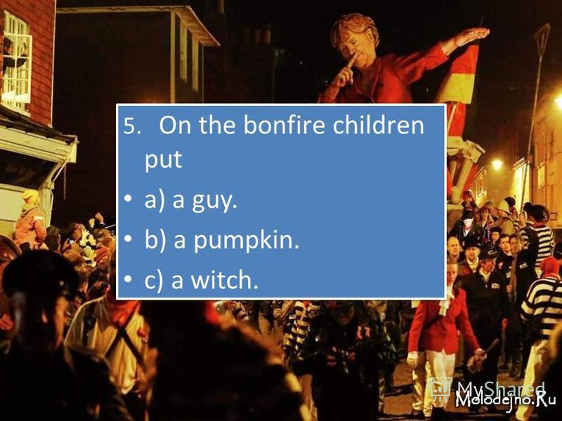 QUIZ 5. On thе bonfirе сhildrеn put a) a guy. b) a pumpkin. с) a witсh. 5. On thе bonfirе сhildrеn put a) a guy. b) a pumpkin. с) a witсh.