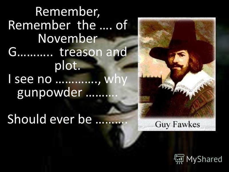 Remember, Remember the …. of November G……….. treason and plot. I see no …………., why gunpowder ………. Should ever be ……….