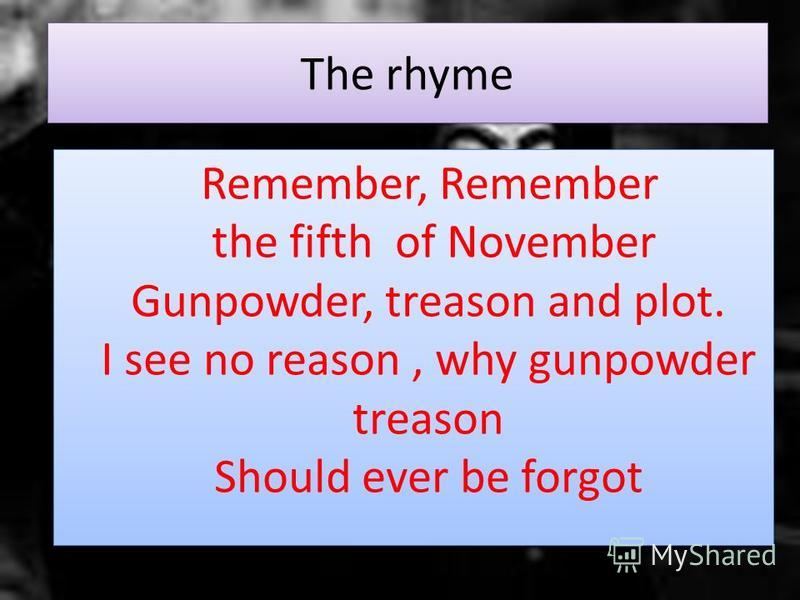 Remember, Remember the fifth of November Gunpowder, treason and plot. I see no reason, why gunpowder treason Should ever be forgot The rhyme
