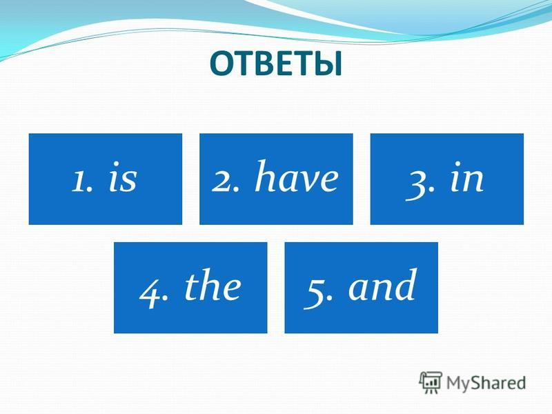 ОТВЕТЫ 1. is2. have3. in 4. the5. and