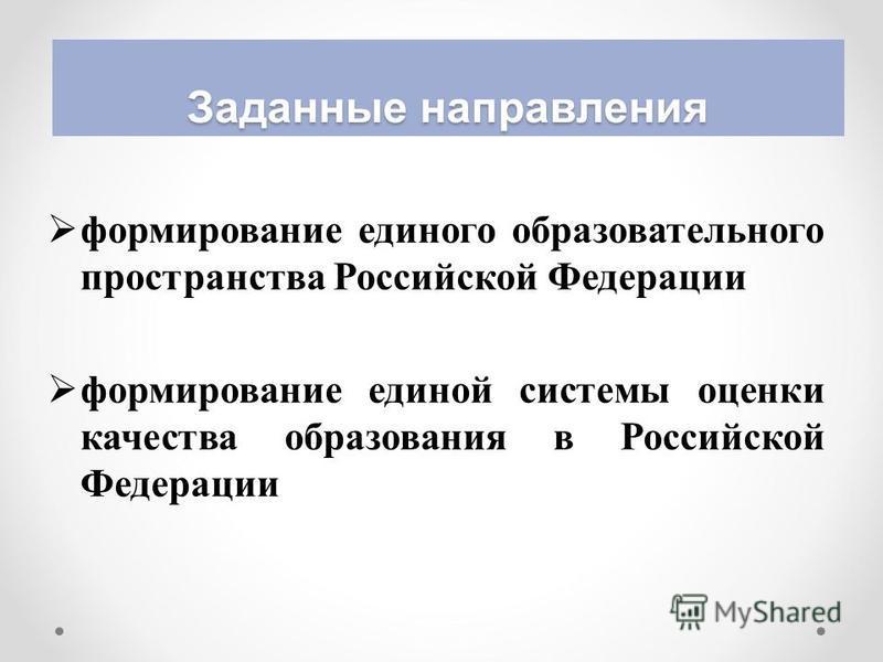 Заданные направления формирование единого образовательного пространства Российской Федерации формирование единой системы оценки качества образования в Российской Федерации