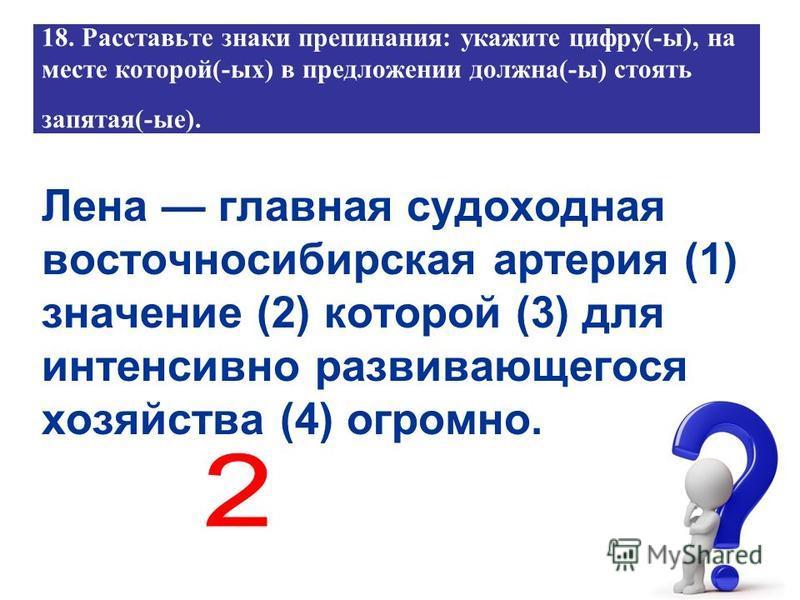 18. Расставьте знаки препинания: укажите цифру(-ы), на месте которой(-ых) в предложении должна(-ы) стоять запятая(-ые). Лена главная судоходная восточносибирская артерия (1) значение (2) которой (3) для интенсивно развивающегося хозяйства (4) огромно