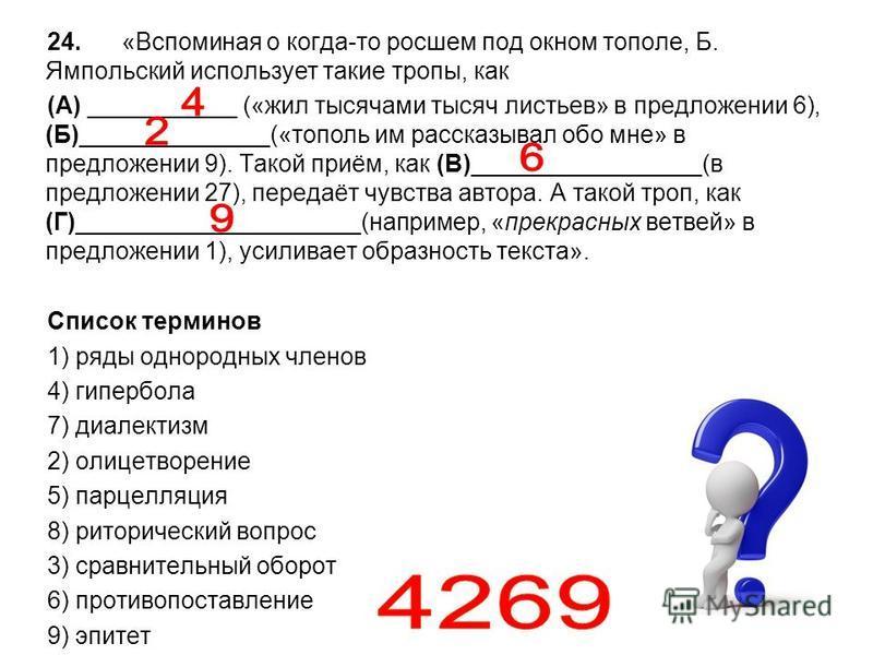 24. «Вспоминая о когда-то росшем под окном тополе, Б. Ямпольский использует такие тропы, как (А) ___________ («жил тысячами тысяч листьев» в предложении 6), (Б)______________(«тополь им рассказывал обо мне» в предложении 9). Такой приём, как (В)_____