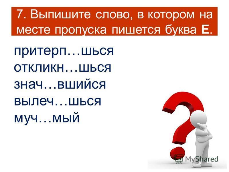 7. Выпишите слово, в котором на месте пропуска пишется буква Е. притерп…шься откликн…шься знач…вшийся вылеч…шься муч…мый