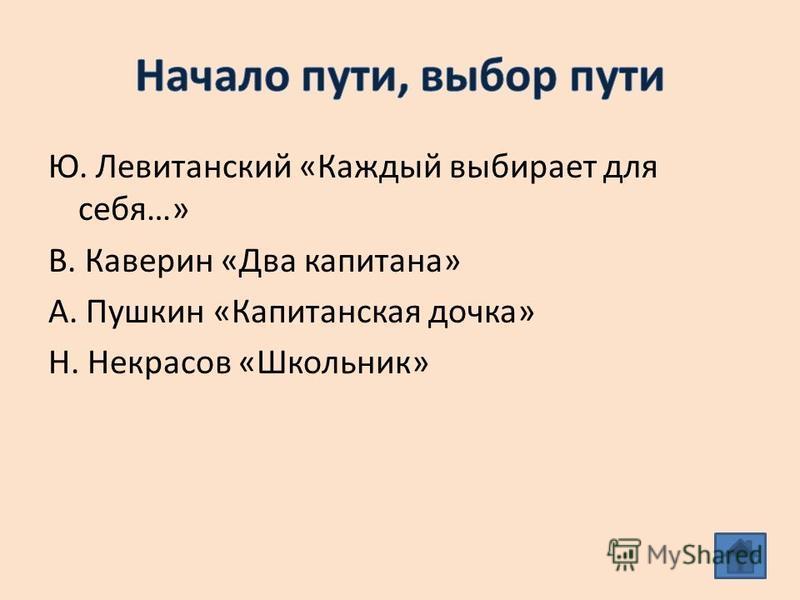 Ю. Левитанский «Каждый выбирает для себя…» В. Каверин «Два капитана» А. Пушкин «Капитанская дочка» Н. Некрасов «Школьник»