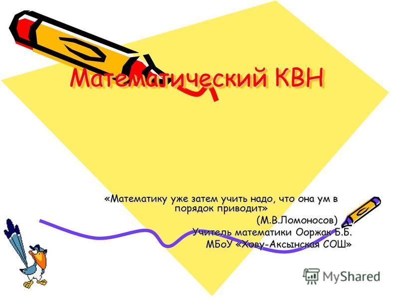 Математический КВН «Математику уже затем учить надо, что она ум в порядок приводит» (М.В.Ломоносов) (М.В.Ломоносов) Учитель математики Ооржак Б.Б. МБоУ «Хову-Аксынская СОШ»