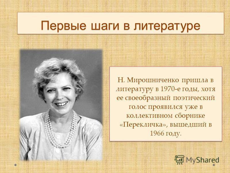 Первые шаги в литературе Н. Мирошниченко пришла в литературу в 1970-е годы, хотя ее своеобразный поэтический голос проявился уже в коллективном сборнике «Перекличка», вышедший в 1966 году.