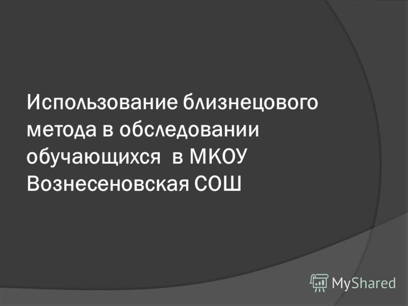 Использование близнецового метода в обследовании обучающихся в МКОУ Вознесеновская СОШ