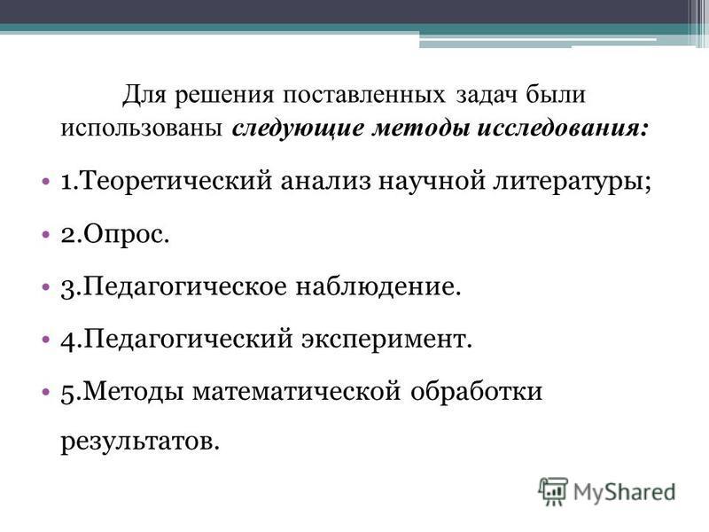 Для решения поставленных задач были использованы следующие методы исследования: 1. Теоретический анализ научной литературы; 2.Опрос. 3. Педагогическое наблюдение. 4. Педагогический эксперимент. 5. Методы математической обработки результатов.
