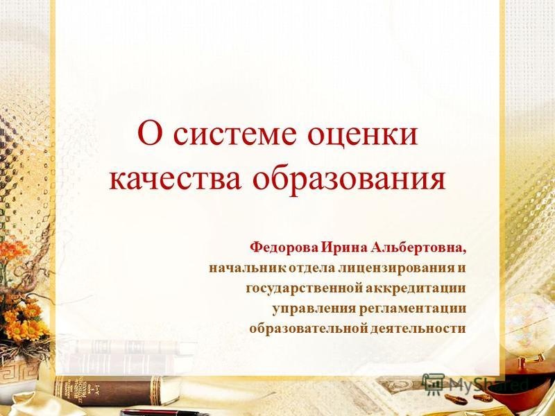О системе оценки качества образования Федорова Ирина Альбертовна, начальник отдела лицензирования и государственной аккредитации управления регламентации образовательной деятельности