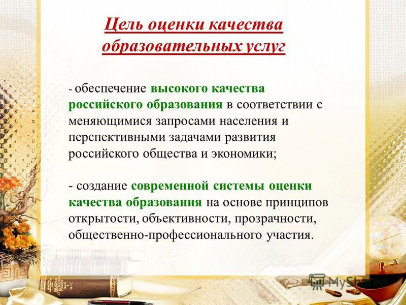 Цель оценки качества образовательных услуг - обеспечение высокого качества российского образования в соответствии с меняющимися запросами населения и перспективными задачами развития российского общества и экономики; - создание современной системы оц