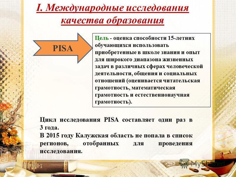 I. Международные исследования качества образования PISA Цикл исследования PISA составляет один раз в 3 года. В 2015 году Калужская область не попала в список регионов, отобранных для проведения исследования. Цель - оценка способности 15-летних обучаю