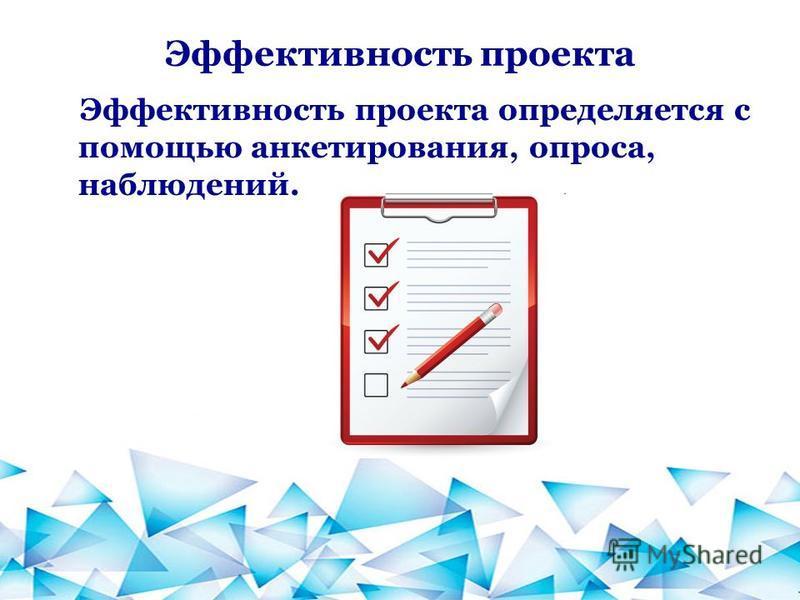 Эффективность проекта Эффективность проекта определяется с помощью анкетирования, опроса, наблюдений.