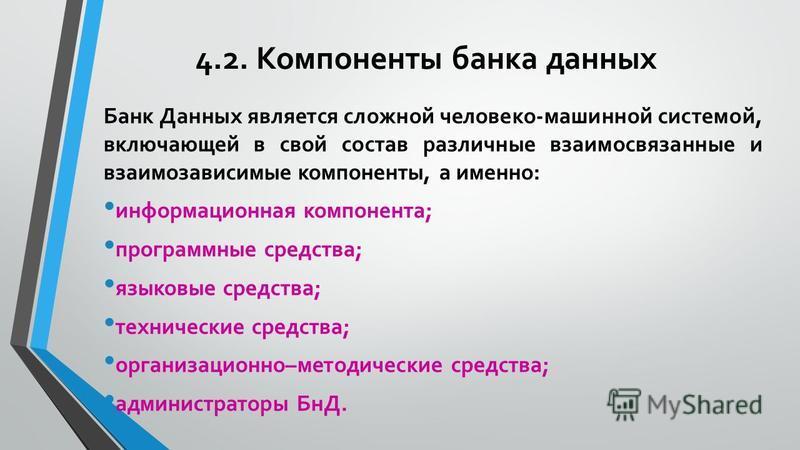 4.2. Компоненты банка данных Банк Данных является сложной человеко-машинной системой, включающей в свой состав различные взаимосвязанные и взаимозависимые компоненты, а именно: информационная компонента; программные средства; языковые средства; техни