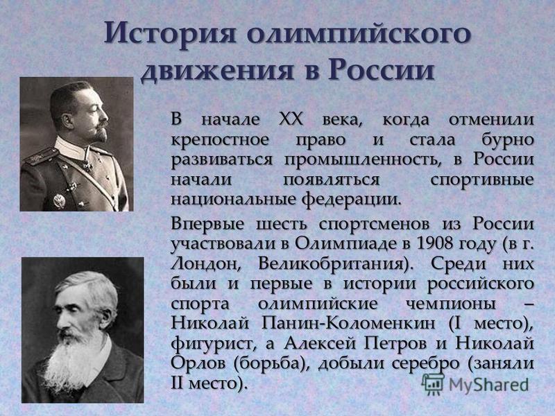 В начале XX века, когда отменили крепостное право и стала бурно развиваться промышленность, в России начали появляться спортивные национальные федерации. Впервые шесть спортсменов из России участвовали в Олимпиаде в 1908 году (в г. Лондон, Великобрит