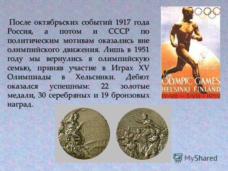 После октябрьских событий 1917 года Россия, а потом и СССР по политическим мотивам оказались вне олимпийского движения. Лишь в 1951 году мы вернулись в олимпийскую семью, приняв участие в Играх XV Олимпиады в Хельсинки. Дебют оказался успешным: 22 зо