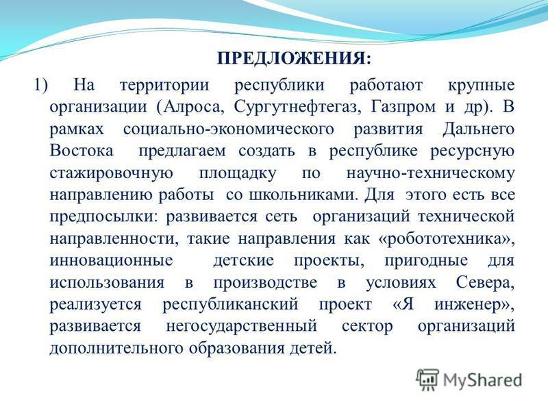ПРЕДЛОЖЕНИЯ: 1) На территории республики работают крупные организации (Алроса, Сургутнефтегаз, Газпром и др). В рамках социально-экономического развития Дальнего Востока предлагаем создать в республике ресурсную стажировочную площадку по научно-техни