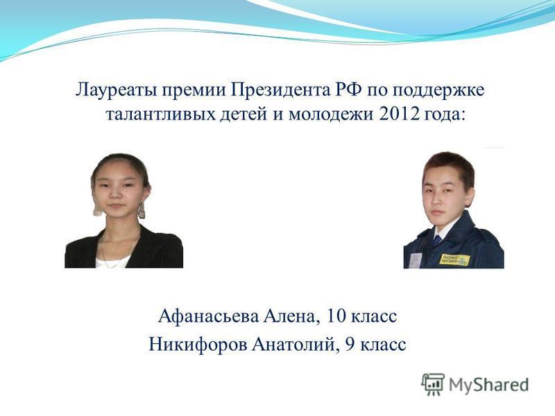 Лауреаты премии Президента РФ по поддержке талантливых детей и молодежи 2012 года: Афанасьева Алена, 10 класс Никифоров Анатолий, 9 класс