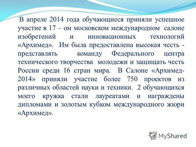 В апреле 2014 года обучающиеся приняли успешное участие в 17 – ом московском международном салоне изобретений и инновационных технологий «Архимед». Им была предоставлена высокая честь - представлять команду Федерального центра технического творчества