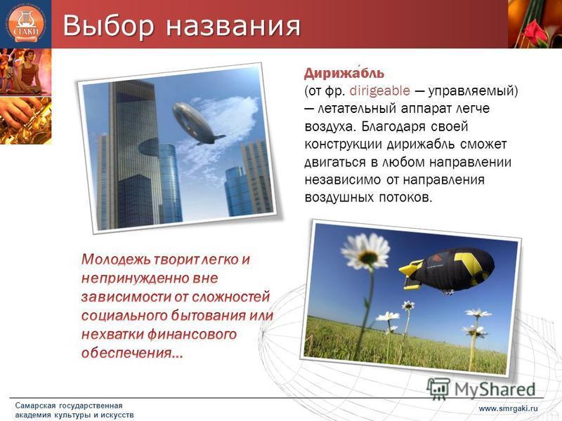 Выбор названия www.smrgaki.ru Самарская государственная академия культуры и искусств Дирижабль (от фр. dirigeable управляемый) летательный аппарат легче воздуха. Благодаря своей конструкции дирижабль сможет двигаться в любом направлении независимо от