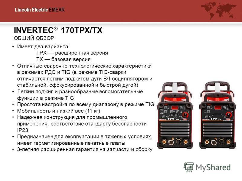 Lincoln Electric EMEA INVERTEC ® 170TPX/TX ОБЩИЙ ОБЗОР R Имеет два варианта: TPX расширенная версия TX базовая версия Отличные сварочно-технологические характеристики в режимах РДС и TIG (в режиме TIG-сварки отличается легким поджигом дуги ВЧ-осцилля