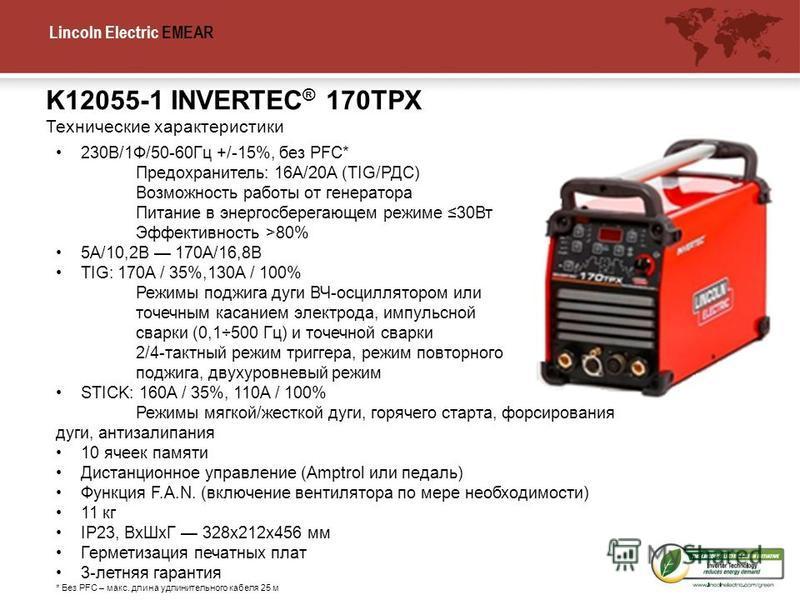Lincoln Electric EMEA K12055-1 INVERTEC ® 170TPX Технические характеристики R 230В/1Ф/50-60Гц +/-15%, без PFC* Предохранитель: 16A/20A (TIG/РДС) Возможность работы от генератора Питание в энергосберегающем режиме 30Вт Эффективность >80% 5A/10,2В 170A