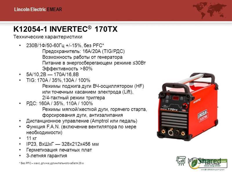 Lincoln Electric EMEA R K12054-1 INVERTEC ® 170TX Технические характеристики 230В/1Ф/50-60Гц +/-15%, без PFC* Предохранитель: 16A/20A (TIG/РДС) Возможность работы от генератора Питание в энергосберегающем режиме 30Вт Эффективность >80% 5A/10,2В 170A/