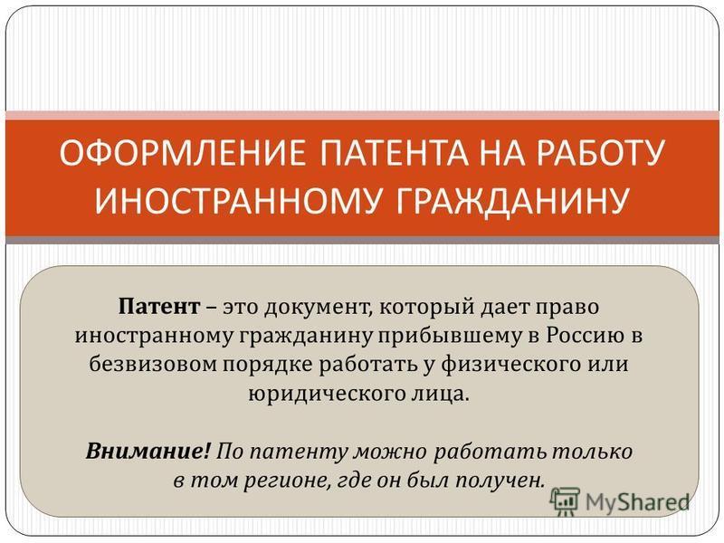 ОФОРМЛЕНИЕ ПАТЕНТА НА РАБОТУ ИНОСТРАННОМУ ГРАЖДАНИНУ Патент – это документ, который дает право иностранному гражданину прибывшему в Россию в безвизовом порядке работать у физического или юридического лица. Внимание ! По патенту можно работать только