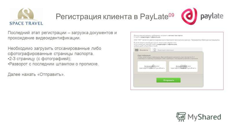Регистрация клиента в PayLate 09 Последний этап регистрации – загрузка документов и прохождение видеоидентификации. Необходимо загрузить отсканированные либо сфотографированные страницы паспорта. 2-3 страницу (с фотографией); Разворот с последним шта