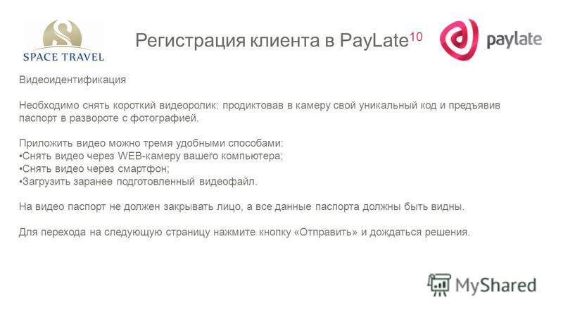 Регистрация клиента в PayLate 10 Видеоидентификация Необходимо снять короткий видеоролик: продиктовав в камеру свой уникальный код и предъявив паспорт в развороте с фотографией. Приложить видео можно тремя удобными способами: Снять видео через WEB-ка