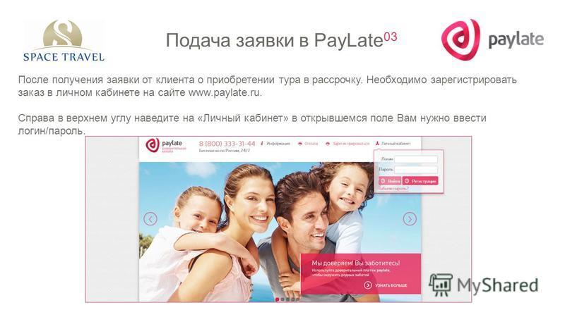 После получения заявки от клиента о приобретении тура в рассрочку. Необходимо зарегистрировать заказ в личном кабинете на сайте www.paylate.ru. Справа в верхнем углу наведите на «Личный кабинет» в открывшемся поле Вам нужно ввести логин/пароль. Подач