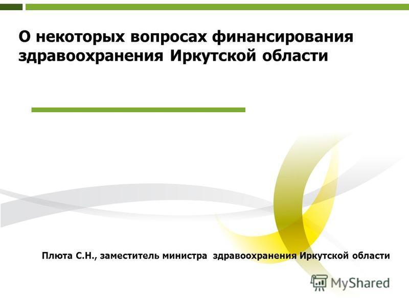 О некоторых вопросах финансирования здравоохранения Иркутской области Плюта С.Н., заместитель министра здравоохранения Иркутской области