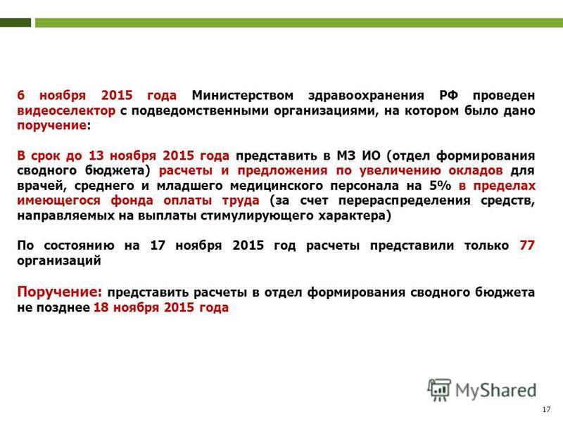 17 6 ноября 2015 года Министерством здравоохранения РФ проведен видеоселектор с подведомственными организациями, на котором было дано поручение: В срок до 13 ноября 2015 года представить в МЗ ИО (отдел формирования сводного бюджета) расчеты и предлож