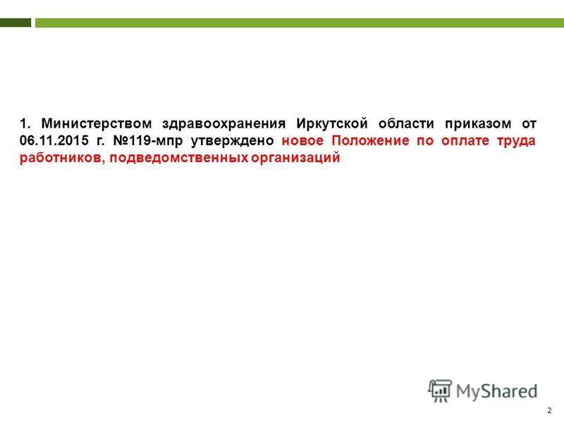 2 1. Министерством здравоохранения Иркутской области приказом от 06.11.2015 г. 119-мпр утверждено новое Положение по оплате труда работников, подведомственных организаций