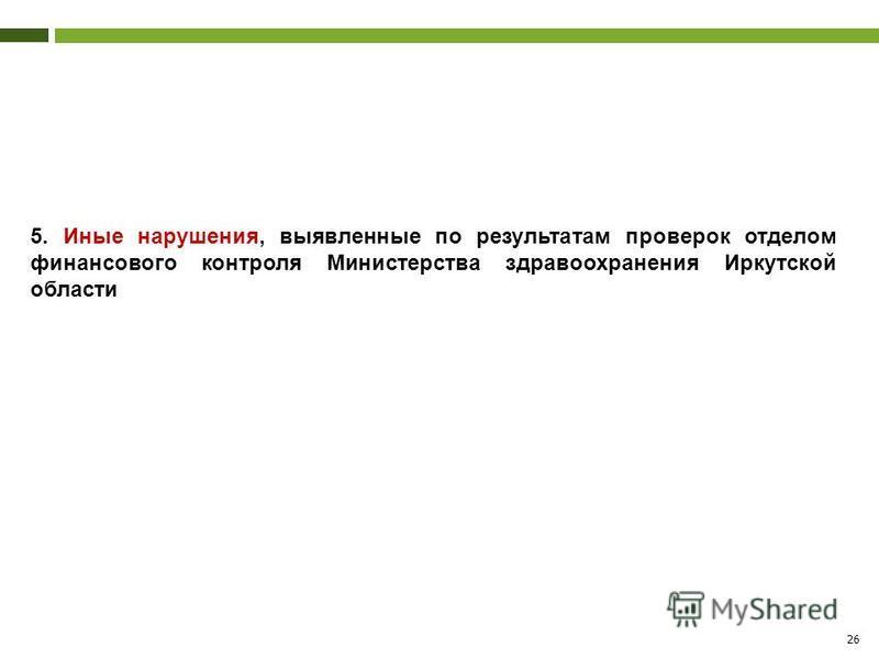 26 5. Иные нарушения, выявленные по результатам проверок отделом финансового контроля Министерства здравоохранения Иркутской области
