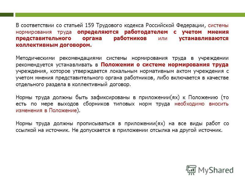 В соответствии со статьей 159 Трудового кодекса Российской Федерации, системы нормирования труда определяются работодателем с учетом мнения представительного органа работников или устанавливаются коллективным договором. Методическими рекомендациями с