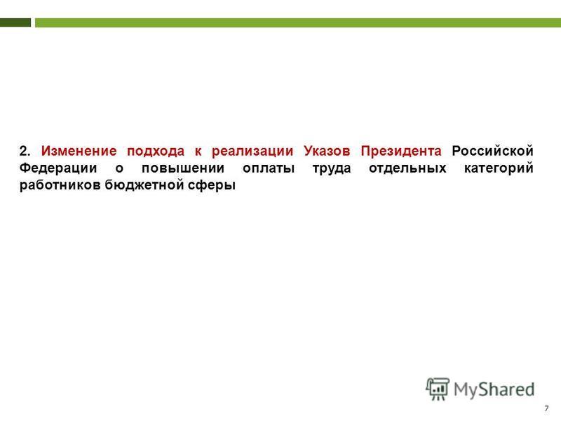 7 2. Изменение подхода к реализации Указов Президента Российской Федерации о повышении оплаты труда отдельных категорий работников бюджетной сферы